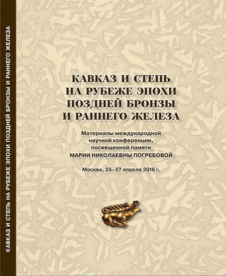 The Caucasus and the Steppes in the Late Bronze – Early Iron Age.  Proceedings of the International Scholarly Conference Dedicated to the Memory of Maria Nikolaevna Pogrebova