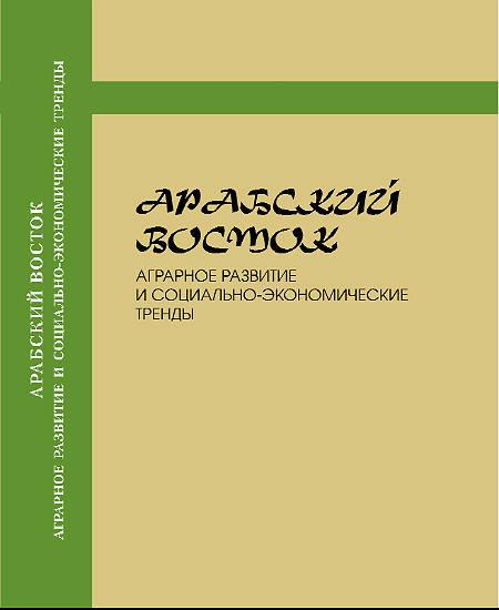 Арабский Восток. Аграрное развитие и социально‑экономические тренды: (Коллективная монография)