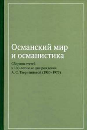 Османский мир и османистика. Сборник статей к столетию со дня рож де ния А. С. Тверитиновой (1910–1973)
