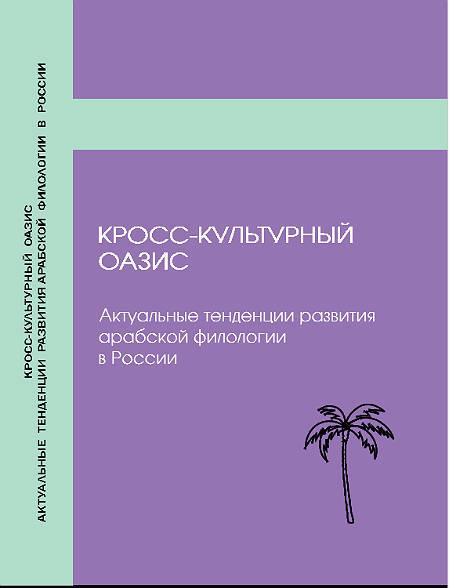 Кросс-культурный оазис: актуальные тенденции развития арабской филологии в России: (Коллективная монография)