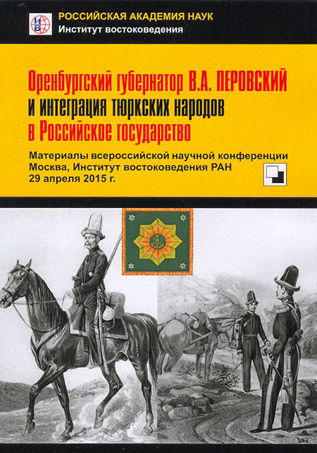Orenburg Governor  V.A. Perovsky and Integration of Turkic Peoples in the Russian State.  Proceedings of All-Russian Scientific Conference. Moscow, Institute of Oriental Studies, RAS, 29 April 2015