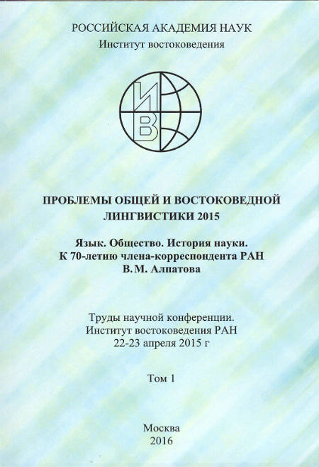 Topics in General and Oriental Linguistics 2015.  Language.  Society.  History of Science.  70th Anniversary Festschrift in Honor of the RAS Corresponding Member V.M. Alpatov. Conference Proceedings.  Institute of Oriental Studies, RAS, 22-23 April 2015 : in 2 Vol. : Vol. 1.