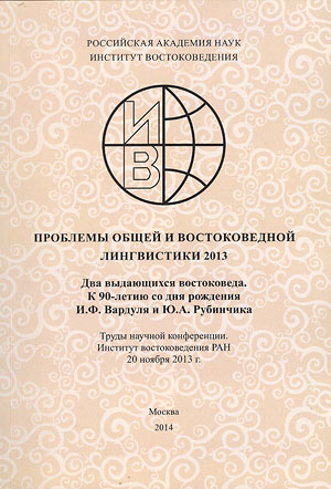 Problems of General and Orientalistic Linguistics – 2013. Two Outstanding Orientalists: To 90th Anniversary of I.F. Vardul and Yu.A. Rubinchik. Materials of Scientific Conference (Institute of Oriental Studies RAS, November 20, 2013).