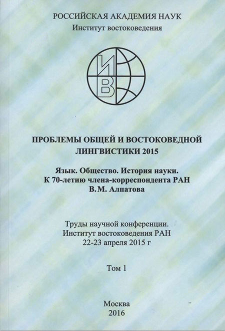 Studies in General and Oriental Linguistics 2015. Language. Society. History of Science. 70th Anniversary Festschrift in Honor of RAS Professor V.M. Alpatov. Conference Proceedings. Insitute of Oriental Studies, 22-23 April 2015. Volume 1