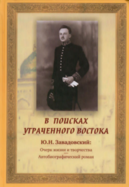 In Search of the Lost East : (Yu.N. Zavadovsky : Essay on the Life and Work.  Autobiographical Novel.